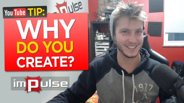 ★ WHY DO YOU CREATE!? ➜ Impulse